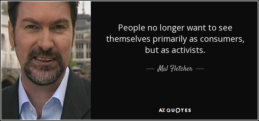 People no longer want to see themselves primarily as consumers, but as activists. - Mal Fletcher