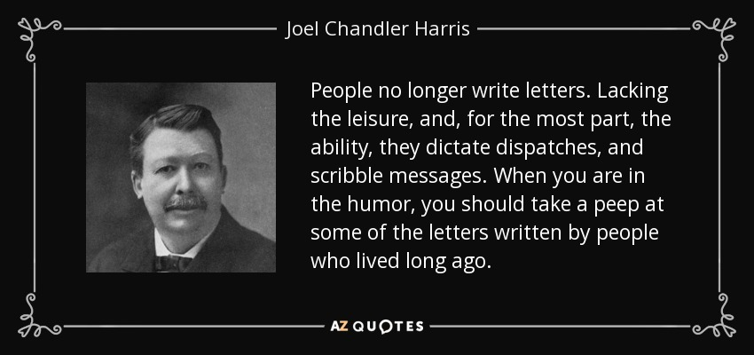 People no longer write letters. Lacking the leisure, and, for the most part, the ability, they dictate dispatches, and scribble messages. When you are in the humor, you should take a peep at some of the letters written by people who lived long ago. - Joel Chandler Harris