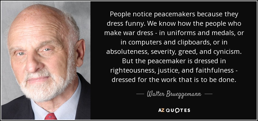 People notice peacemakers because they dress funny. We know how the people who make war dress - in uniforms and medals, or in computers and clipboards, or in absoluteness, severity, greed, and cynicism. But the peacemaker is dressed in righteousness, justice, and faithfulness - dressed for the work that is to be done. - Walter Brueggemann