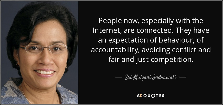 People now, especially with the Internet, are connected. They have an expectation of behaviour, of accountability, avoiding conflict and fair and just competition. - Sri Mulyani Indrawati