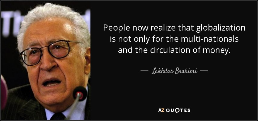 People now realize that globalization is not only for the multi-nationals and the circulation of money. - Lakhdar Brahimi