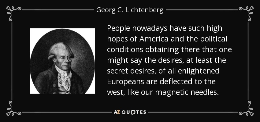 People nowadays have such high hopes of America and the political conditions obtaining there that one might say the desires, at least the secret desires, of all enlightened Europeans are deflected to the west, like our magnetic needles. - Georg C. Lichtenberg