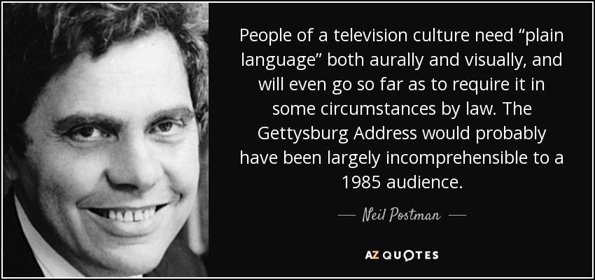 """People of a television culture need """"plain language"""" both aurally and visually, and will even go so far as to require it in some circumstances by law. The Gettysburg Address would probably have been largely incomprehensible to a 1985 audience. - Neil Postman"""