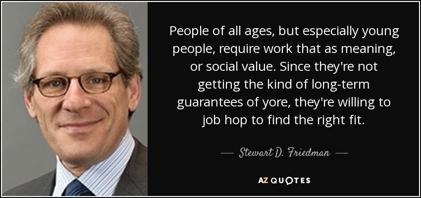 People of all ages, but especially young people, require work that as meaning, or social value. Since they're not getting the kind of long-term guarantees of yore, they're willing to job hop to find the right fit. - Stewart D. Friedman