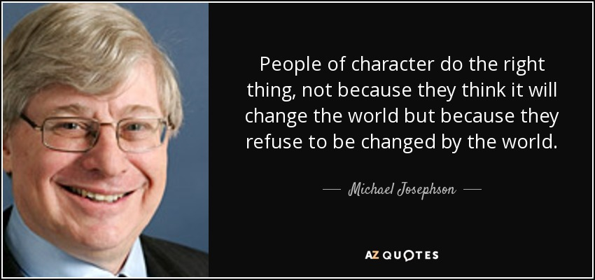 People of character do the right thing, not because they think it will change the world but because they refuse to be changed by the world. - Michael Josephson