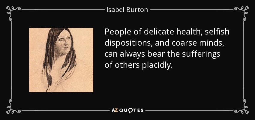 People of delicate health, selfish dispositions, and coarse minds, can always bear the sufferings of others placidly. - Isabel Burton
