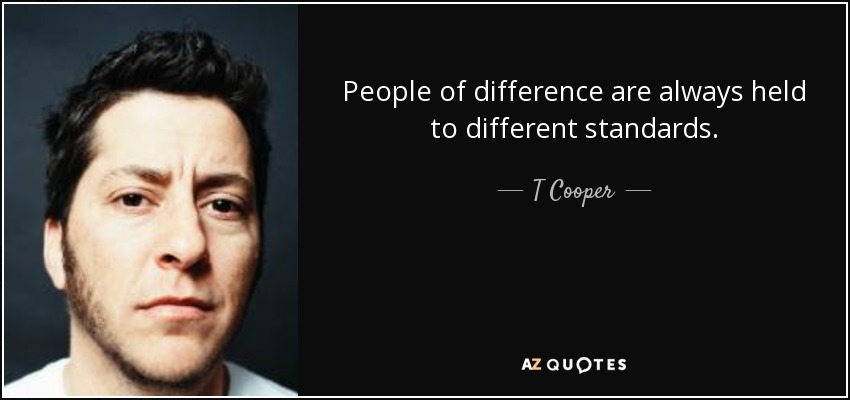 People of difference are always held to different standards. - T Cooper