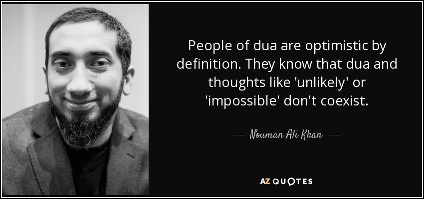 People of dua are optimistic by definition. They know that dua and thoughts like 'unlikely' or 'impossible' don't coexist. - Nouman Ali Khan