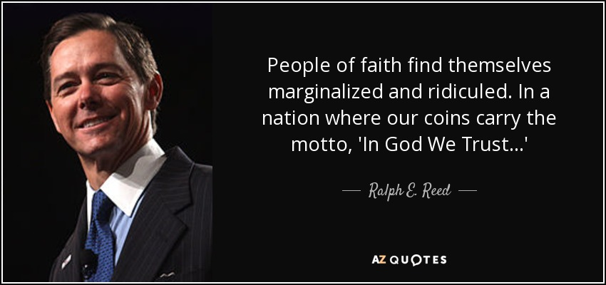 People of faith find themselves marginalized and ridiculed. In a nation where our coins carry the motto, 'In God We Trust...' - Ralph E. Reed, Jr.