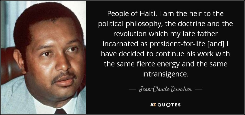 People of Haiti, I am the heir to the political philosophy, the doctrine and the revolution which my late father incarnated as president-for-life [and] I have decided to continue his work with the same fierce energy and the same intransigence. - Jean-Claude Duvalier