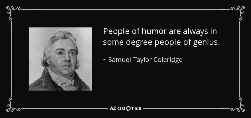 People of humor are always in some degree people of genius. - Samuel Taylor Coleridge