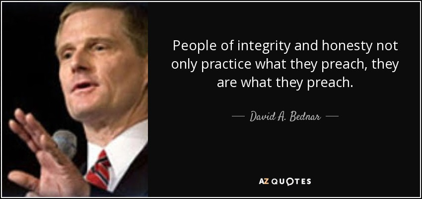 People of integrity and honesty not only practice what they preach, they are what they preach. - David A. Bednar