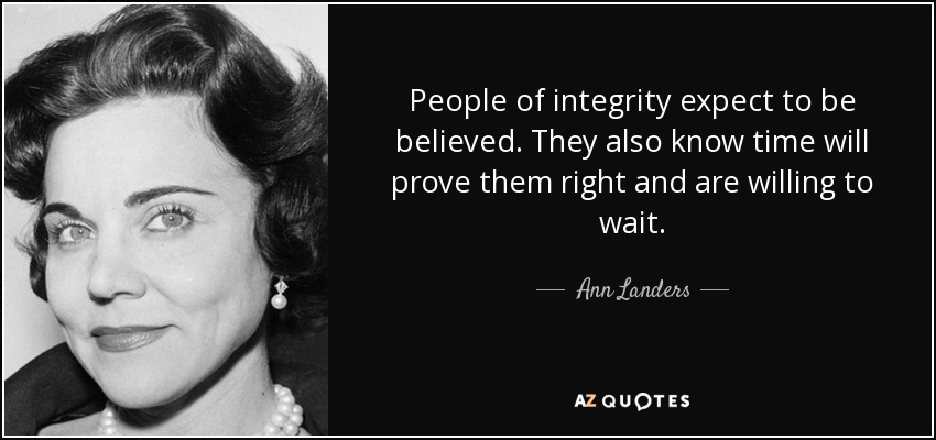 People of integrity expect to be believed. They also know time will prove them right and are willing to wait. - Ann Landers