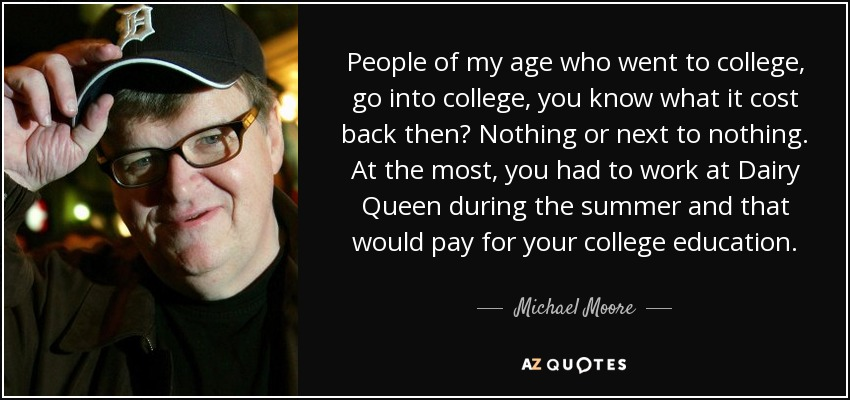 People of my age who went to college, go into college, you know what it cost back then? Nothing or next to nothing. At the most, you had to work at Dairy Queen during the summer and that would pay for your college education. - Michael Moore
