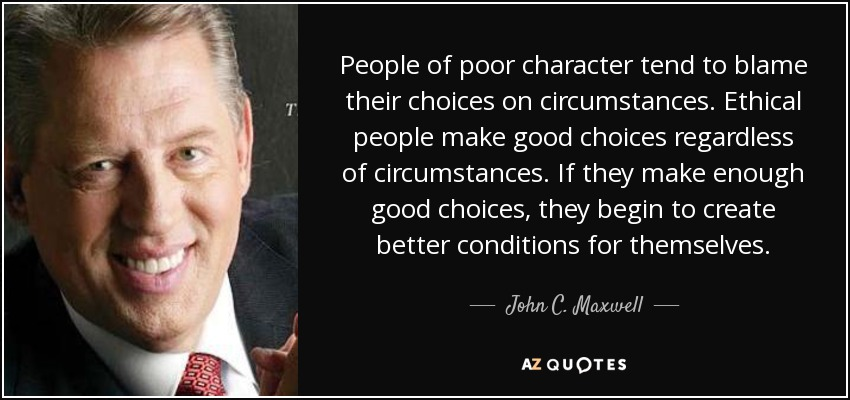 People of poor character tend to blame their choices on circumstances. Ethical people make good choices regardless of circumstances. If they make enough good choices, they begin to create better conditions for themselves. - John C. Maxwell
