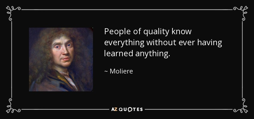 People of quality know everything without ever having learned anything. - Moliere