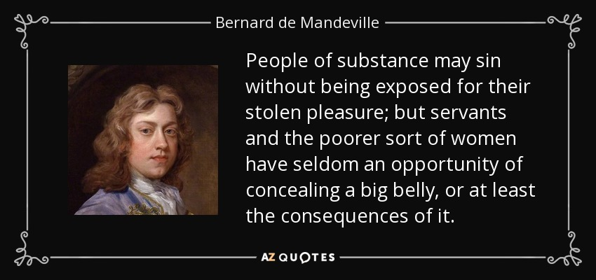 People of substance may sin without being exposed for their stolen pleasure; but servants and the poorer sort of women have seldom an opportunity of concealing a big belly, or at least the consequences of it. - Bernard de Mandeville