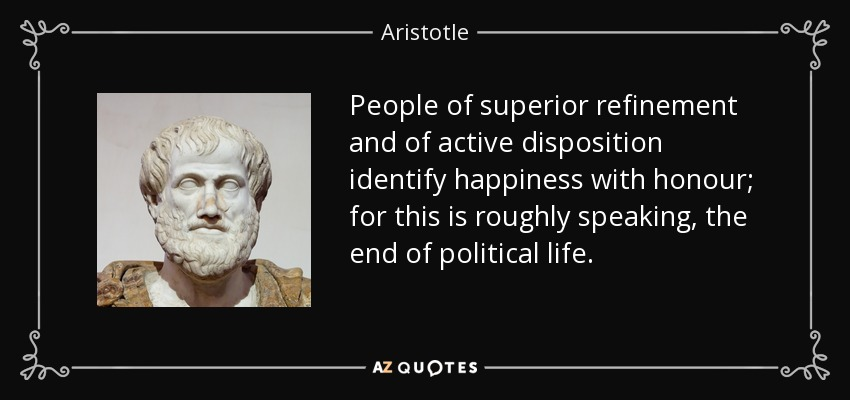 People of superior refinement and of active disposition identify happiness with honour; for this is roughly speaking, the end of political life. - Aristotle