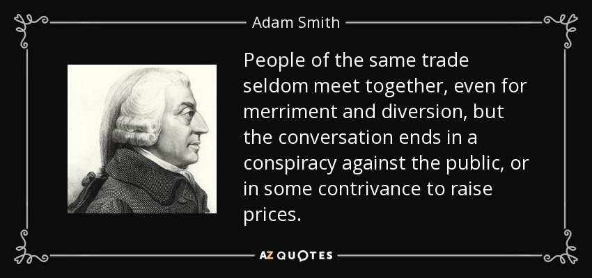 People of the same trade seldom meet together, even for merriment and diversion, but the conversation ends in a conspiracy against the public, or in some contrivance to raise prices. - Adam Smith