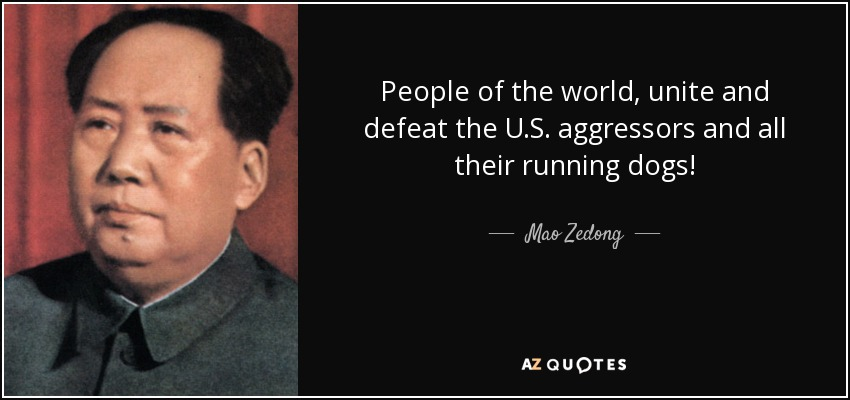 People of the world, unite and defeat the U.S. aggressors and all their running dogs! - Mao Zedong