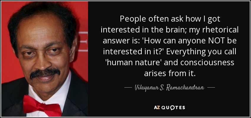 People often ask how I got interested in the brain; my rhetorical answer is: 'How can anyone NOT be interested in it?' Everything you call 'human nature' and consciousness arises from it. - Vilayanur S. Ramachandran