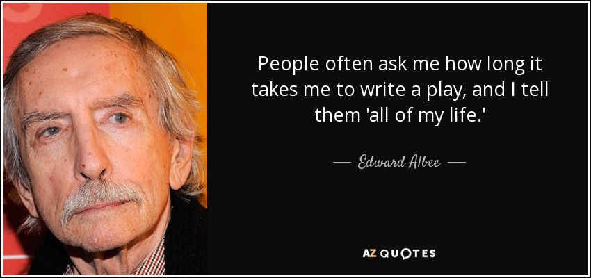 People often ask me how long it takes me to write a play, and I tell them 'all of my life.' - Edward Albee