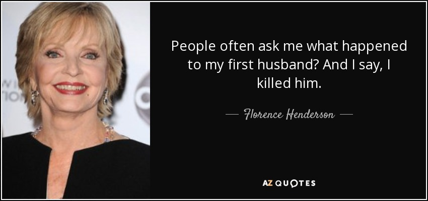People often ask me what happened to my first husband? And I say, I killed him. - Florence Henderson
