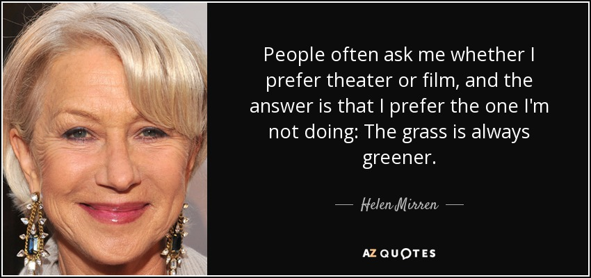 People often ask me whether I prefer theater or film, and the answer is that I prefer the one I'm not doing: The grass is always greener. - Helen Mirren
