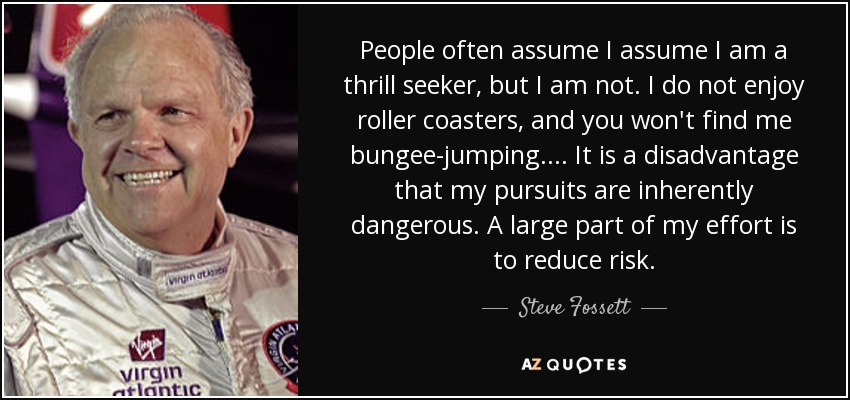 People often assume I assume I am a thrill seeker, but I am not. I do not enjoy roller coasters, and you won't find me bungee-jumping. ... It is a disadvantage that my pursuits are inherently dangerous. A large part of my effort is to reduce risk. - Steve Fossett