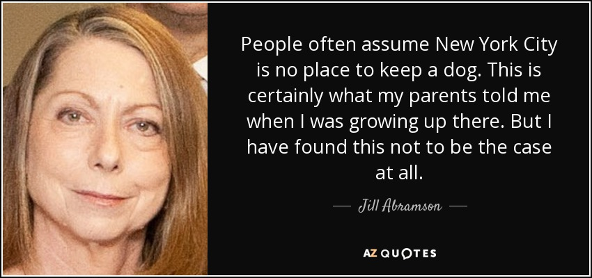 People often assume New York City is no place to keep a dog. This is certainly what my parents told me when I was growing up there. But I have found this not to be the case at all. - Jill Abramson