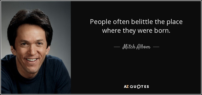 People often belittle the place where they were born. - Mitch Albom