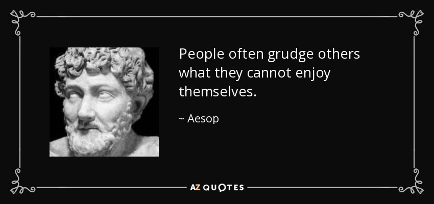 People often grudge others what they cannot enjoy themselves. - Aesop
