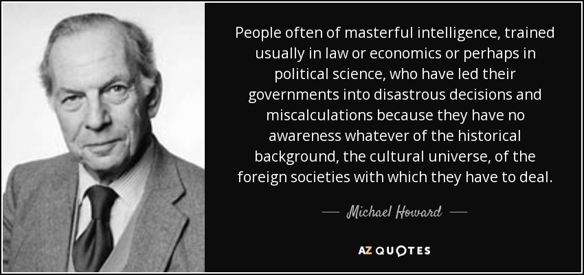 People often of masterful intelligence, trained usually in law or economics or perhaps in political science, who have led their governments into disastrous decisions and miscalculations because they have no awareness whatever of the historical background, the cultural universe, of the foreign societies with which they have to deal. - Michael Howard
