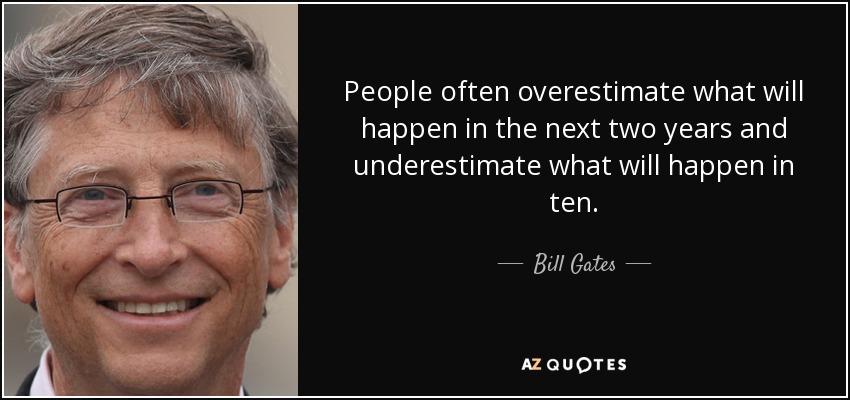 People often overestimate what will happen in the next two years and underestimate what will happen in ten. - Bill Gates