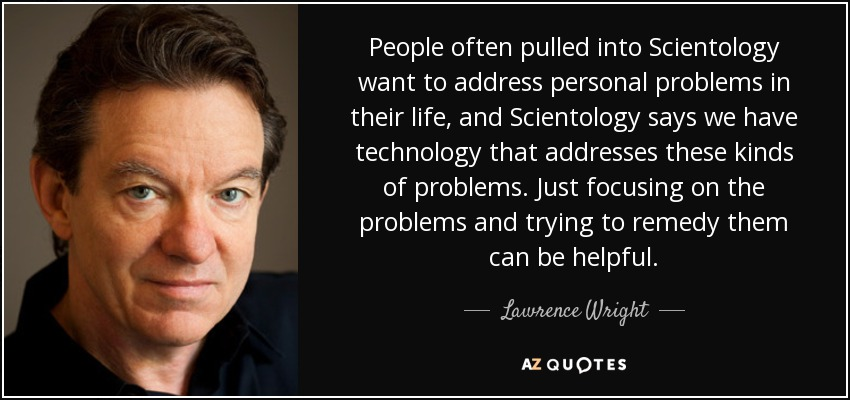 People often pulled into Scientology want to address personal problems in their life, and Scientology says we have technology that addresses these kinds of problems. Just focusing on the problems and trying to remedy them can be helpful. - Lawrence Wright