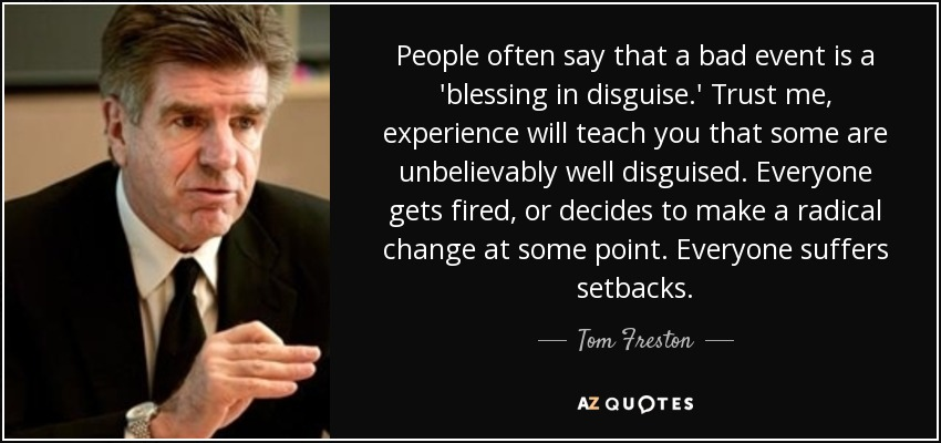 People often say that a bad event is a 'blessing in disguise.' Trust me, experience will teach you that some are unbelievably well disguised. Everyone gets fired, or decides to make a radical change at some point. Everyone suffers setbacks. - Tom Freston