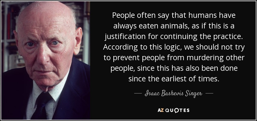 People often say that humans have always eaten animals, as if this is a justification for continuing the practice. According to this logic, we should not try to prevent people from murdering other people, since this has also been done since the earliest of times. - Isaac Bashevis Singer