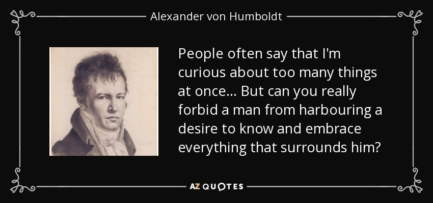 People often say that I'm curious about too many things at once... But can you really forbid a man from harbouring a desire to know and embrace everything that surrounds him? - Alexander von Humboldt