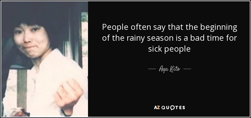 People often say that the beginning of the rainy season is a bad time for sick people - Aya Kito