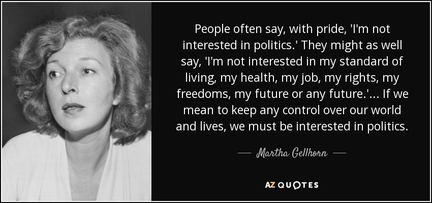 People often say, with pride, 'I'm not interested in politics.' They might as well say, 'I'm not interested in my standard of living, my health, my job, my rights, my freedoms, my future or any future.' ... If we mean to keep any control over our world and lives, we must be interested in politics. - Martha Gellhorn