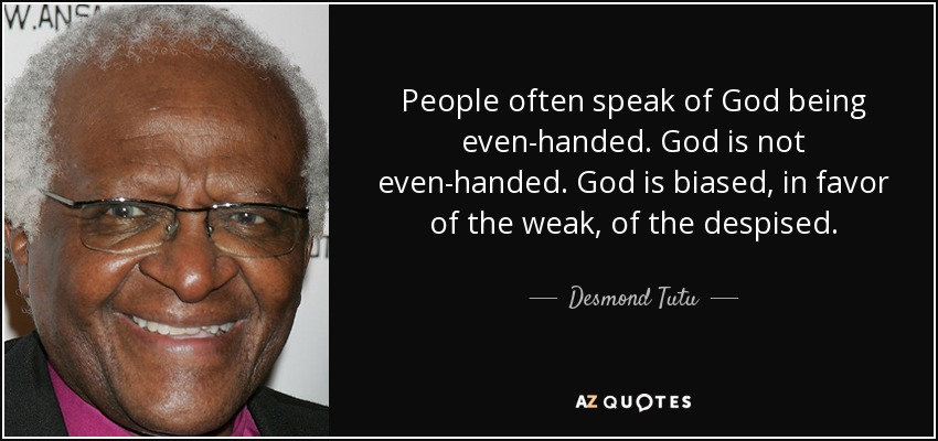 People often speak of God being even-handed. God is not even-handed. God is biased, in favor of the weak, of the despised. - Desmond Tutu