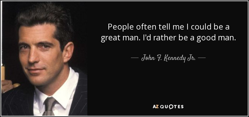 People often tell me I could be a great man. I'd rather be a good man. - John F. Kennedy Jr.