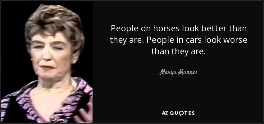 People on horses look better than they are. People in cars look worse than they are. - Marya Mannes