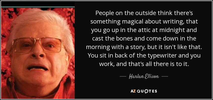 People on the outside think there's something magical about writing, that you go up in the attic at midnight and cast the bones and come down in the morning with a story, but it isn't like that. You sit in back of the typewriter and you work, and that's all there is to it. - Harlan Ellison