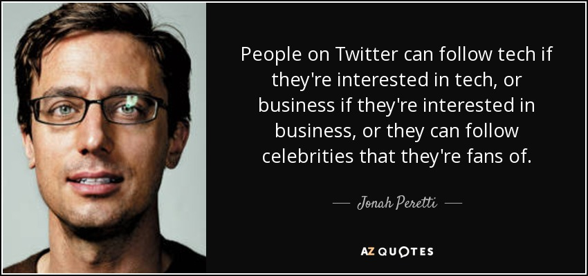 People on Twitter can follow tech if they're interested in tech, or business if they're interested in business, or they can follow celebrities that they're fans of. - Jonah Peretti