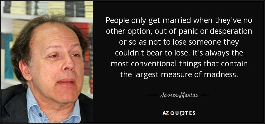 People only get married when they've no other option, out of panic or desperation or so as not to lose someone they couldn't bear to lose. It's always the most conventional things that contain the largest measure of madness. - Javier Marías
