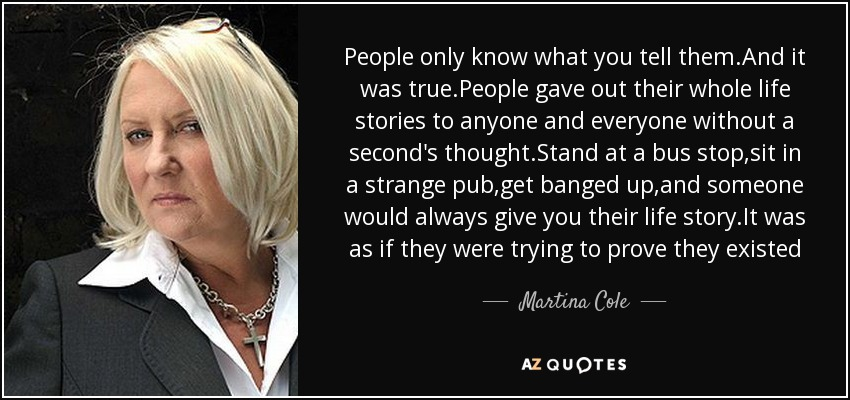 People only know what you tell them.And it was true.People gave out their whole life stories to anyone and everyone without a second's thought.Stand at a bus stop,sit in a strange pub,get banged up,and someone would always give you their life story.It was as if they were trying to prove they existed - Martina Cole
