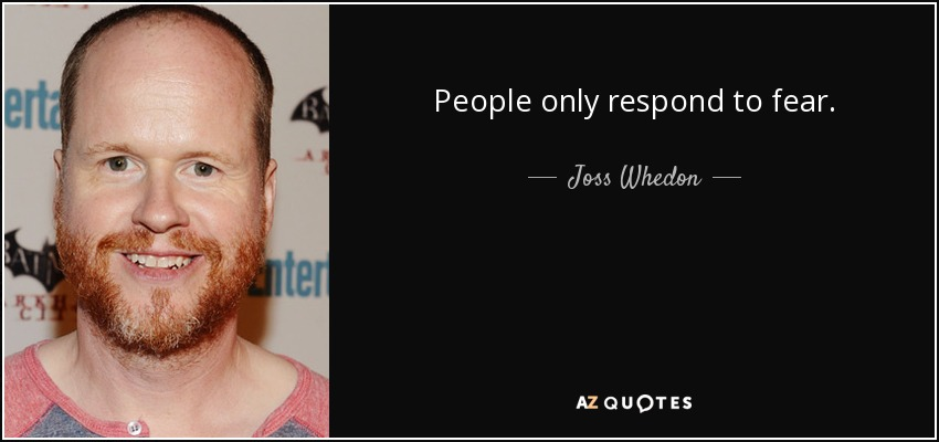 People only respond to fear. - Joss Whedon