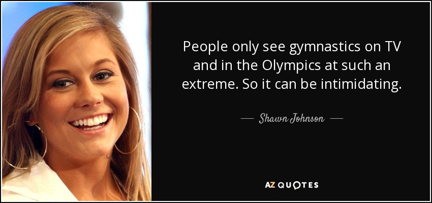 People only see gymnastics on TV and in the Olympics at such an extreme. So it can be intimidating. - Shawn Johnson