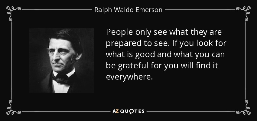 People only see what they are prepared to see. If you look for what is good and what you can be grateful for you will find it everywhere. - Ralph Waldo Emerson
